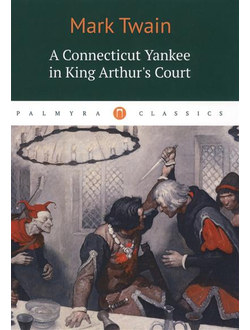 A Connecticut Yankee in King Arthur's Court. Mark Twain