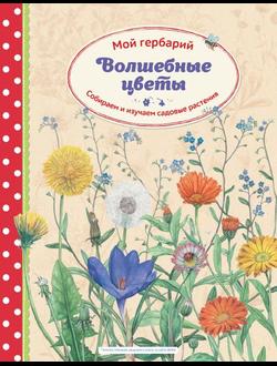 Волшебные цветы. Мой гербарий. Собираем и изучаем садовые растения.