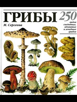 Грибы. 250 видов съедобных, ядовитых и лечебных грибов